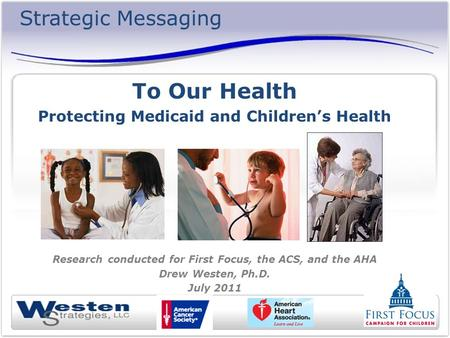 Strategic Messaging To Our Health Protecting Medicaid and Childrens Health Research conducted for First Focus, the ACS, and the AHA Drew Westen, Ph.D.