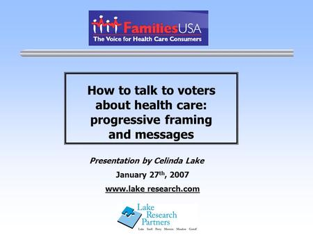 How to talk to voters about health care: progressive framing and messages Presentation by Celinda Lake January 27 th, 2007 www.lake research.com.