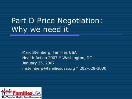 Part D Price Negotiation: Why we need it Marc Steinberg, Families USA Health Action 2007 * Washington, DC January 25, 2007
