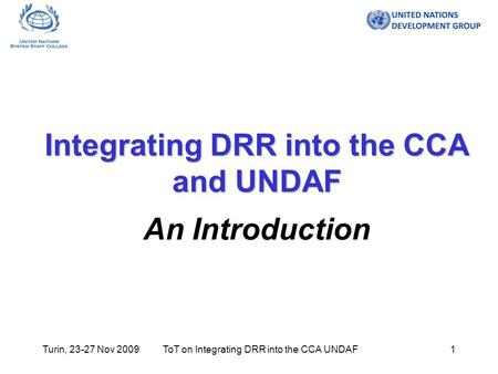 Turin, 23-27 Nov 2009ToT on Integrating DRR into the CCA UNDAF1 Integrating DRR into the CCA and UNDAF Integrating DRR into the CCA and UNDAF An Introduction.