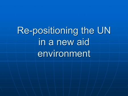 Re-positioning the UN in a new aid environment. The UN response to the challenges of a new aid environment 1.Putting national strategies and plans at.