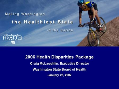 HealthiestState.org 2006 Health Disparities Package Craig McLaughlin, Executive Director Washington State Board of Health January 25, 2007.