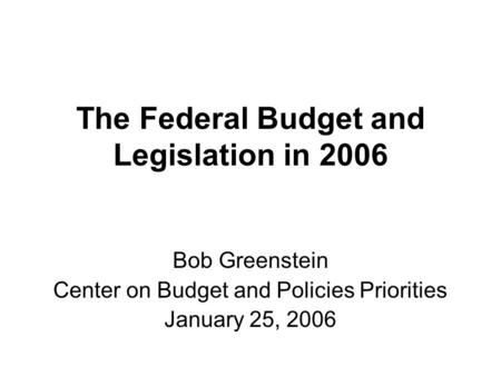 The Federal Budget and Legislation in 2006 Bob Greenstein Center on Budget and Policies Priorities January 25, 2006.