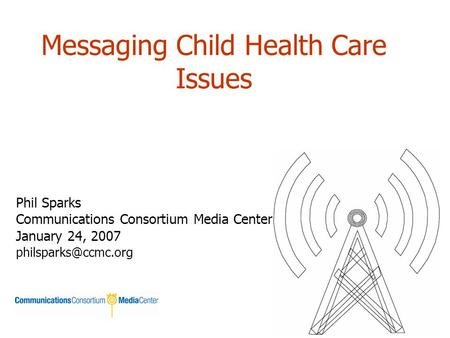 Messaging Child Health Care Issues Phil Sparks Communications Consortium Media Center January 24, 2007
