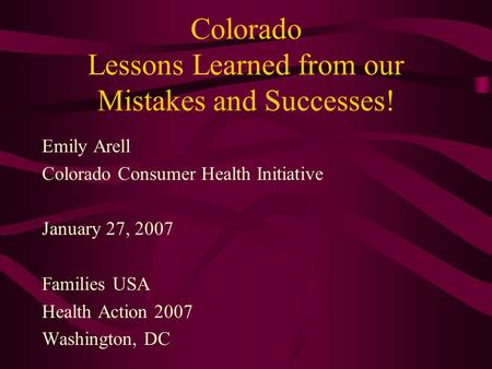 Colorado Lessons Learned from our Mistakes and Successes! Emily Arell Colorado Consumer Health Initiative January 27, 2007 Families USA Health Action 2007.