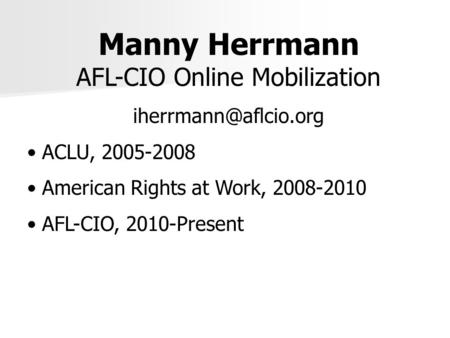 Manny Herrmann AFL-CIO Online Mobilization ACLU, 2005-2008 American Rights at Work, 2008-2010 AFL-CIO, 2010-Present.