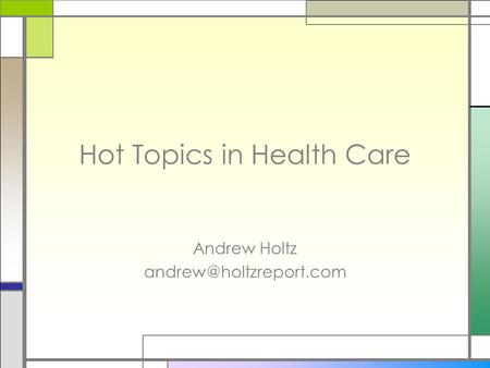 Hot Topics in Health Care Andrew Holtz