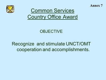 Common Services Country Office Award OBJECTIVE Recognize and stimulate UNCT/OMT cooperation and accomplishments. Annex 7.