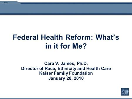 CHART 1 Federal Health Reform: Whats in it for Me? Cara V. James, Ph.D. Director of Race, Ethnicity and Health Care Kaiser Family Foundation January 28,