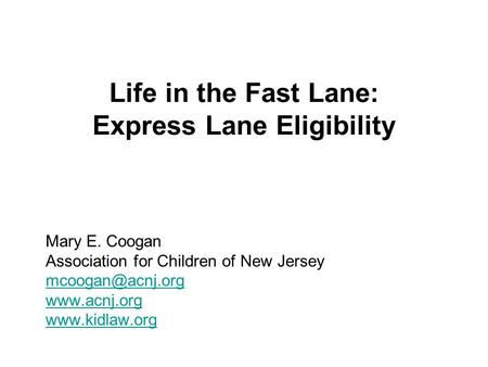 Life in the Fast Lane: Express Lane Eligibility Mary E. Coogan Association for Children of New Jersey