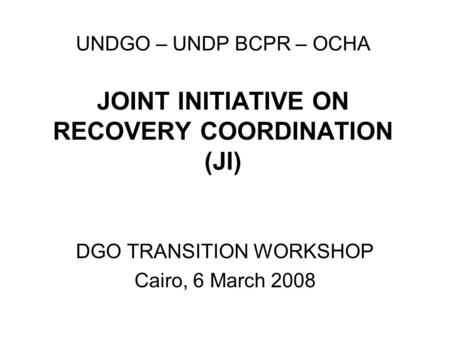 UNDGO – UNDP BCPR – OCHA JOINT INITIATIVE ON RECOVERY COORDINATION (JI) DGO TRANSITION WORKSHOP Cairo, 6 March 2008.