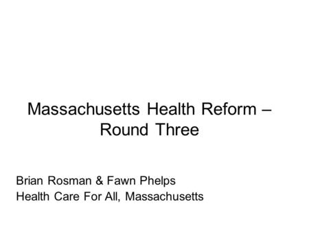 Massachusetts Health Reform – Round Three Brian Rosman & Fawn Phelps Health Care For All, Massachusetts.