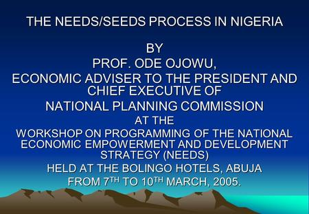 THE NEEDS/SEEDS PROCESS IN NIGERIA BY PROF. ODE OJOWU, ECONOMIC ADVISER TO THE PRESIDENT AND CHIEF EXECUTIVE OF NATIONAL PLANNING COMMISSION AT THE WORKSHOP.