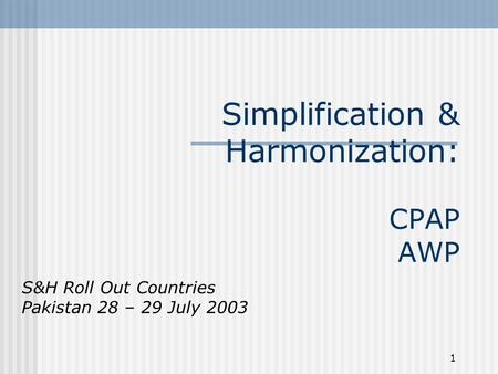 1 Simplification & Harmonization: CPAP AWP S&H Roll Out Countries Pakistan 28 – 29 July 2003.