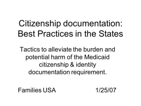 Citizenship documentation: Best Practices in the States Tactics to alleviate the burden and potential harm of the Medicaid citizenship & identity documentation.
