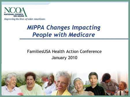 Improving the lives of older Americans MIPPA Changes Impacting People with Medicare FamiliesUSA Health Action Conference January 2010.
