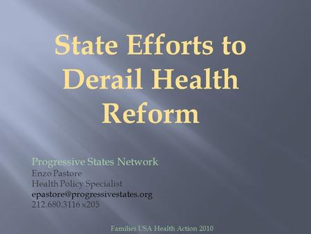 State Efforts to Derail Health Reform Progressive States Network Enzo Pastore Health Policy Specialist 212.680.3116 x205.