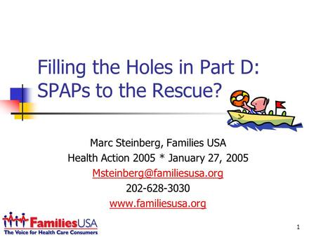 1 Filling the Holes in Part D: SPAPs to the Rescue? Marc Steinberg, Families USA Health Action 2005 * January 27, 2005 202-628-3030.