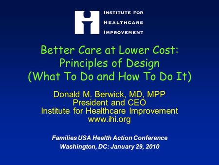 Better Care at Lower Cost: Principles of Design (What To Do and How To Do It) Donald M. Berwick, MD, MPP President and CEO Institute for Healthcare Improvement.
