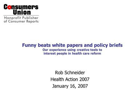Funny beats white papers and policy briefs Our experience using creative tools to interest people in health care reform Rob Schneider Health Action 2007.