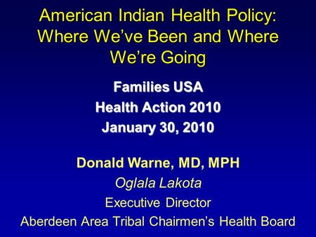 American Indian Health Policy: Where Weve Been and Where Were Going Families USA Health Action 2010 January 30, 2010 Donald Warne, MD, MPH Oglala Lakota.