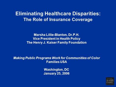 Eliminating Healthcare Disparities: The Role of Insurance Coverage Marsha Lillie-Blanton, Dr.P.H. Vice President in Health Policy The Henry J. Kaiser Family.