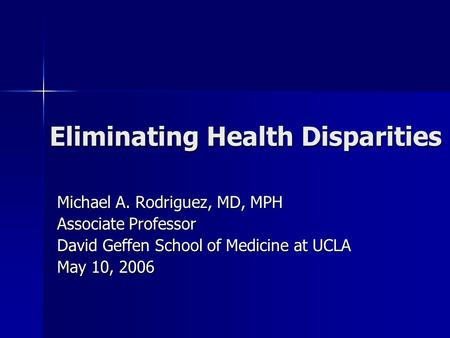 Eliminating Health Disparities Michael A. Rodriguez, MD, MPH Associate Professor David Geffen School of Medicine at UCLA May 10, 2006.