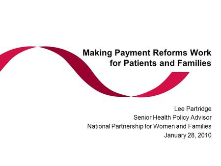 Making Payment Reforms Work for Patients and Families Lee Partridge Senior Health Policy Advisor National Partnership for Women and Families January 28,