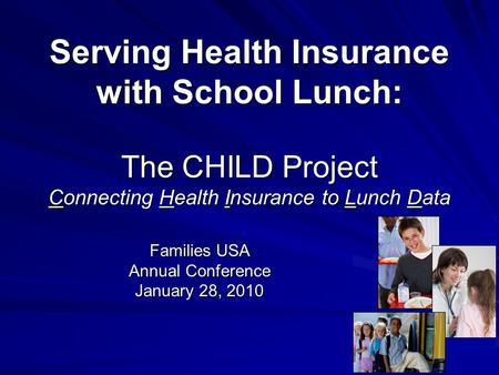 Serving Health Insurance with School Lunch: The CHILD Project Connecting Health Insurance to Lunch Data Families USA Annual Conference January 28, 2010.