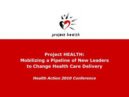 Project HEALTH: Mobilizing a Pipeline of New Leaders to Change Health Care Delivery Health Action 2010 Conference.