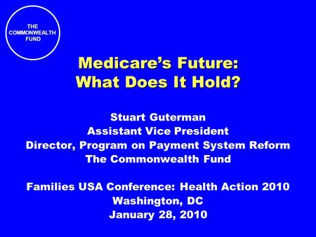 THE COMMONWEALTH FUND Medicares Future: What Does It Hold? Stuart Guterman Assistant Vice President Director, Program on Payment System Reform The Commonwealth.