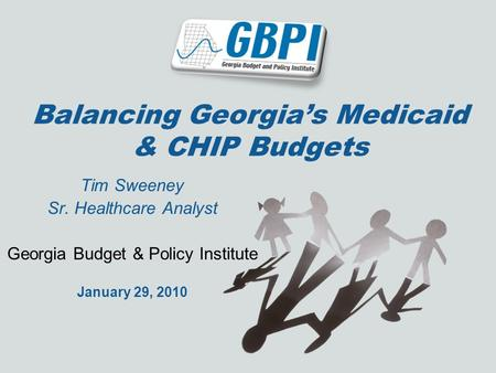 Balancing Georgias Medicaid & CHIP Budgets Tim Sweeney Sr. Healthcare Analyst Georgia Budget & Policy Institute January 29, 2010.