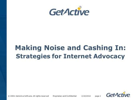 © 2004. GetActive Software. All rights reserved Proprietary and Confidential 2/10/2014 page 1 Making Noise and Cashing In: Strategies for Internet Advocacy.