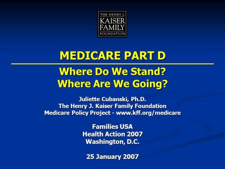 Juliette Cubanski, Ph.D. The Henry J. Kaiser Family Foundation Medicare Policy Project - www.kff.org/medicare Families USA Health Action 2007 Washington,
