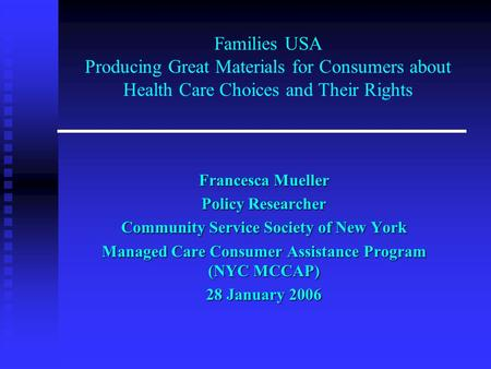Families USA Producing Great Materials for Consumers about Health Care Choices and Their Rights Francesca Mueller Policy Researcher Community Service Society.