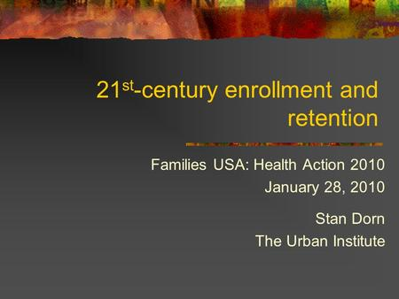 21 st -century enrollment and retention Families USA: Health Action 2010 January 28, 2010 Stan Dorn The Urban Institute.