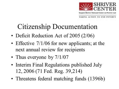 Citizenship Documentation Deficit Reduction Act of 2005 (2/06) Effective 7/1/06 for new applicants; at the next annual review for recipients Thus everyone.