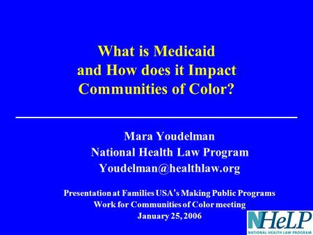 What is Medicaid and How does it Impact Communities of Color? Mara Youdelman National Health Law Program Presentation at Families.