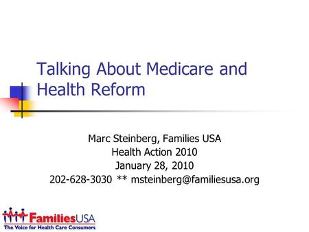 Talking About Medicare and Health Reform Marc Steinberg, Families USA Health Action 2010 January 28, 2010 202-628-3030 **