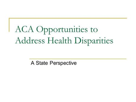 ACA Opportunities to Address Health Disparities A State Perspective.