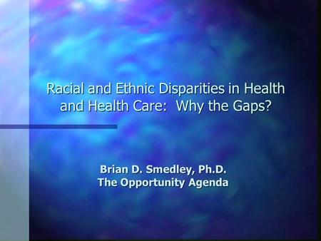 Racial and Ethnic Disparities in Health and Health Care: Why the Gaps? Brian D. Smedley, Ph.D. The Opportunity Agenda.