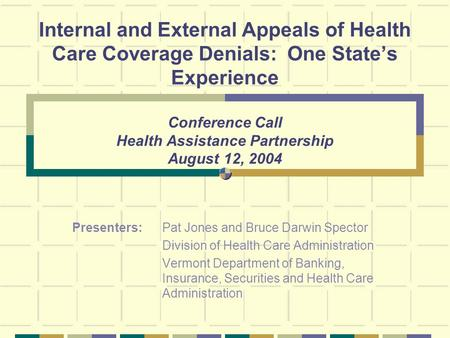 Internal and External Appeals of Health Care Coverage Denials: One States Experience Conference Call Health Assistance Partnership August 12, 2004 Presenters: