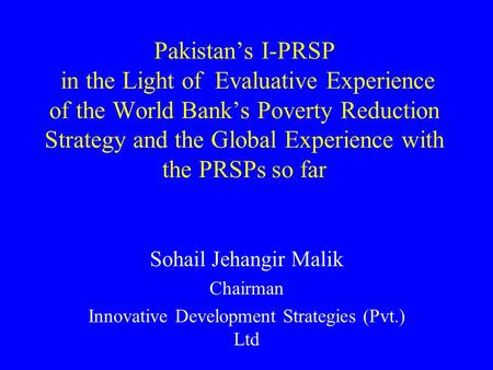 Pakistans I-PRSP in the Light of Evaluative Experience of the World Banks Poverty Reduction Strategy and the Global Experience with the PRSPs so far Sohail.