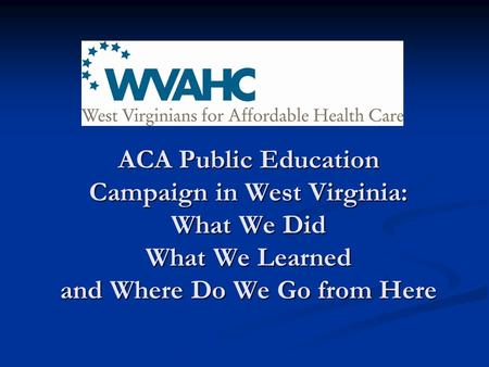 ACA Public Education Campaign in West Virginia: What We Did What We Learned and Where Do We Go from Here.