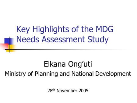 Key Highlights of the MDG Needs Assessment Study Elkana Onguti Ministry of Planning and National Development 28 th November 2005.