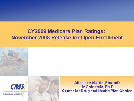 CY2009 Medicare Plan Ratings: November 2008 Release for Open Enrollment Alice Lee-Martin, PharmD Liz Goldstein, Ph.D. Center for Drug and Health Plan Choice.