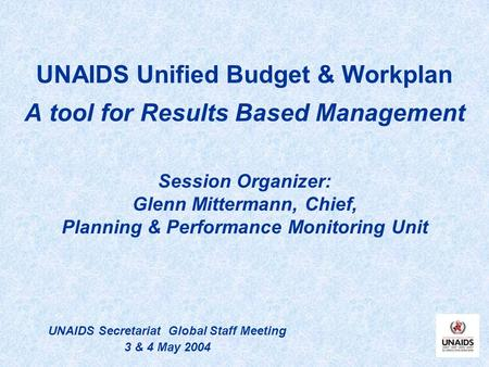 UNAIDS Unified Budget & Workplan A tool for Results Based Management Session Organizer: Glenn Mittermann, Chief, Planning & Performance Monitoring Unit.