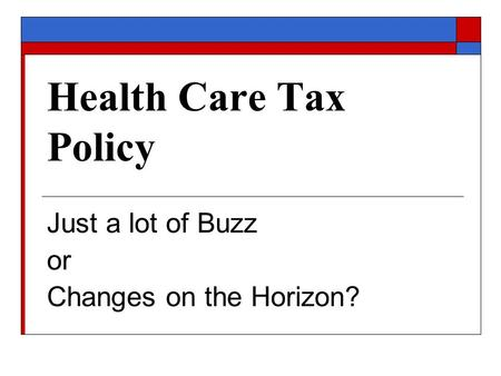 Health Care Tax Policy Just a lot of Buzz or Changes on the Horizon?