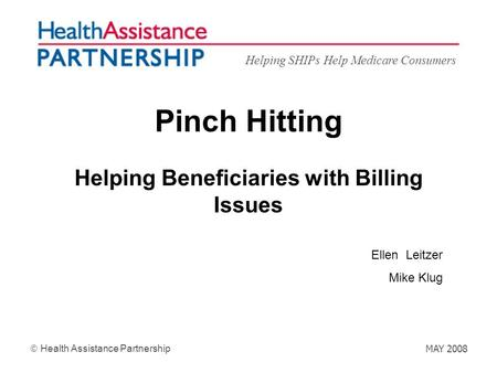 Helping SHIPs Help Medicare Consumers Health Assistance Partnership MAY 2008 Pinch Hitting Helping Beneficiaries with Billing Issues Ellen Leitzer Mike.
