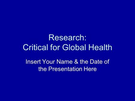 Research: Critical for Global Health Insert Your Name & the Date of the Presentation Here.